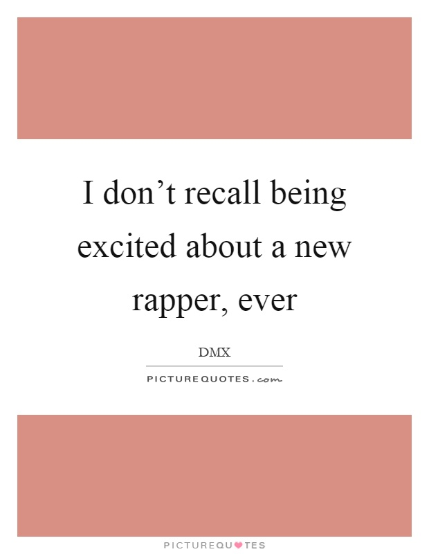 I don't recall being excited about a new rapper, ever Picture Quote #1