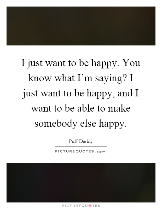 I just want to be happy. You know what I'm saying? I just want to be happy, and I want to be able to make somebody else happy Picture Quote #1