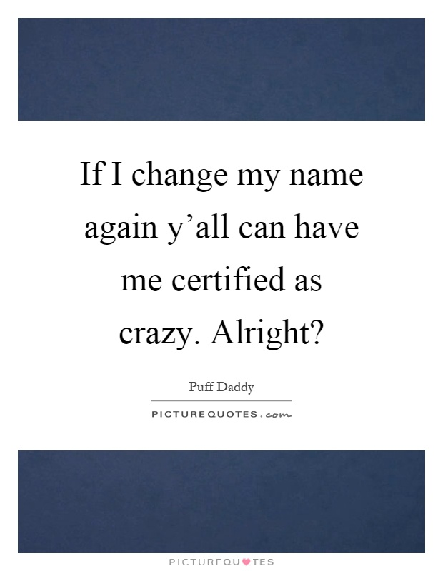 If I change my name again y'all can have me certified as crazy. Alright? Picture Quote #1