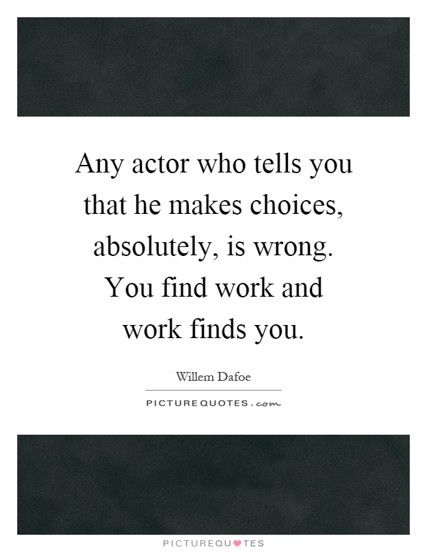 Any actor who tells you that he makes choices, absolutely, is wrong. You find work and work finds you Picture Quote #1