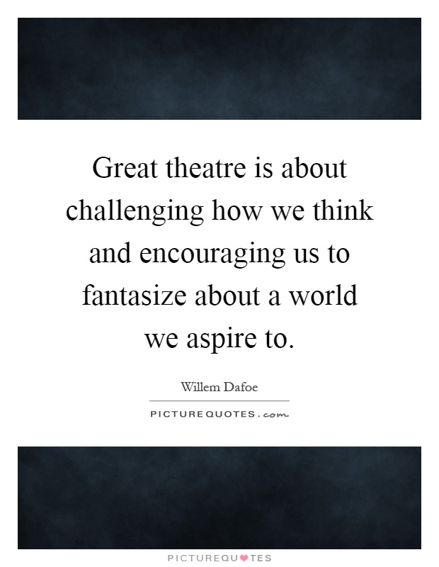 Great theatre is about challenging how we think and encouraging us to fantasize about a world we aspire to Picture Quote #1