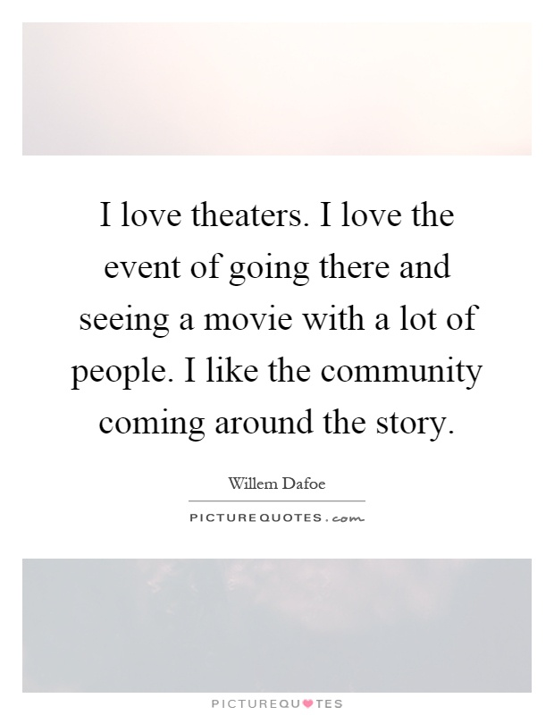 I love theaters. I love the event of going there and seeing a movie with a lot of people. I like the community coming around the story Picture Quote #1