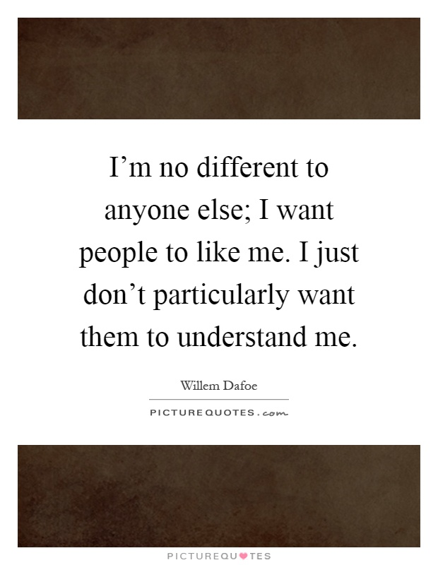 I'm no different to anyone else; I want people to like me. I just don't particularly want them to understand me Picture Quote #1