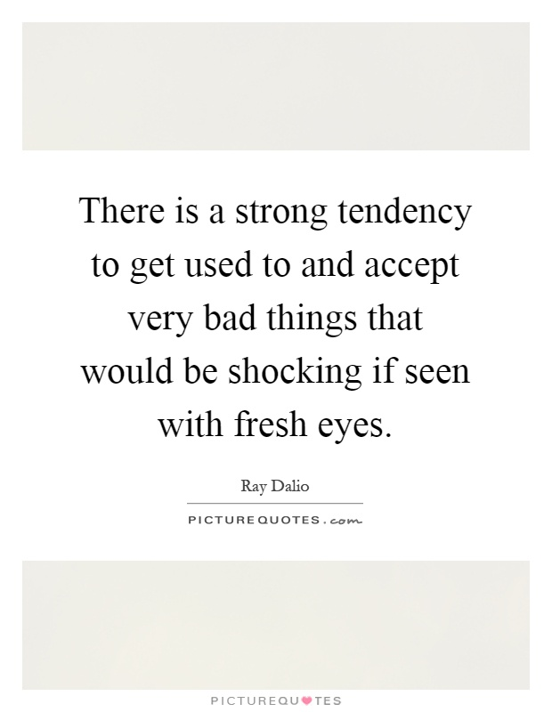 There is a strong tendency to get used to and accept very bad things that would be shocking if seen with fresh eyes Picture Quote #1