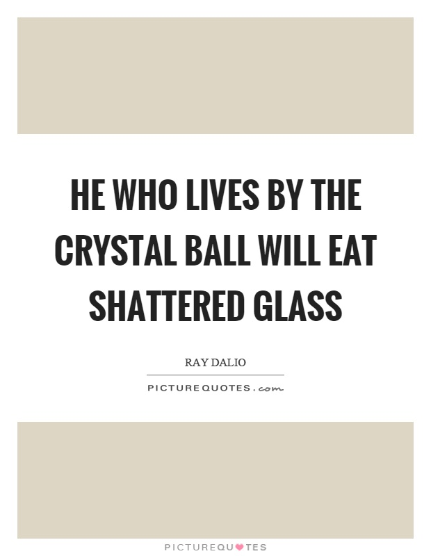 He who lives by the crystal ball will eat shattered glass Picture Quote #1