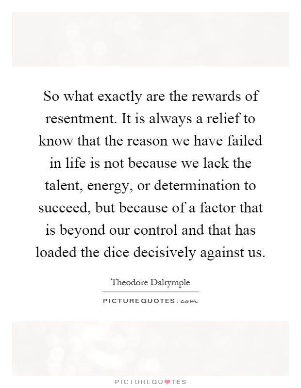 So what exactly are the rewards of resentment. It is always a relief to know that the reason we have failed in life is not because we lack the talent, energy, or determination to succeed, but because of a factor that is beyond our control and that has loaded the dice decisively against us Picture Quote #1
