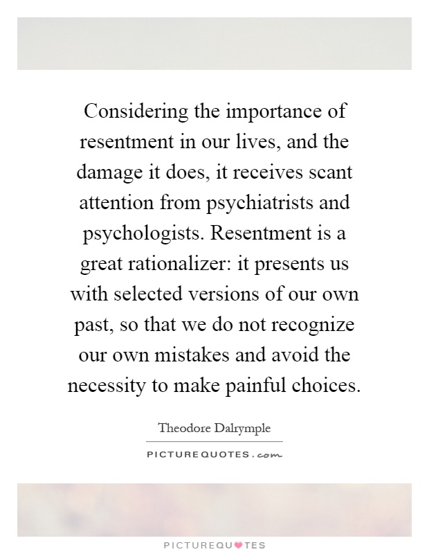 Considering the importance of resentment in our lives, and the damage it does, it receives scant attention from psychiatrists and psychologists. Resentment is a great rationalizer: it presents us with selected versions of our own past, so that we do not recognize our own mistakes and avoid the necessity to make painful choices Picture Quote #1