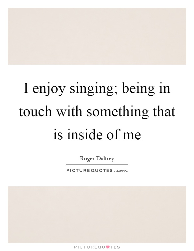 I enjoy singing; being in touch with something that is inside of me Picture Quote #1