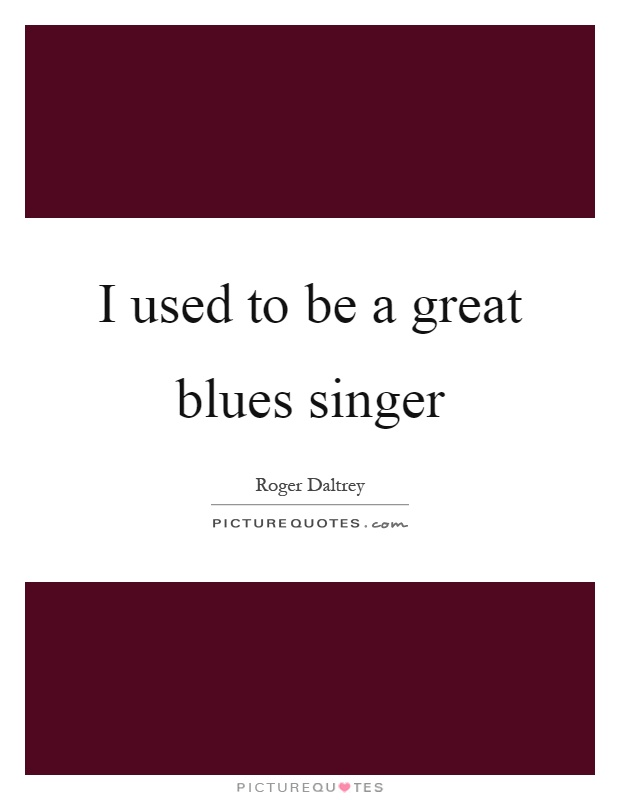 I used to be a great blues singer Picture Quote #1