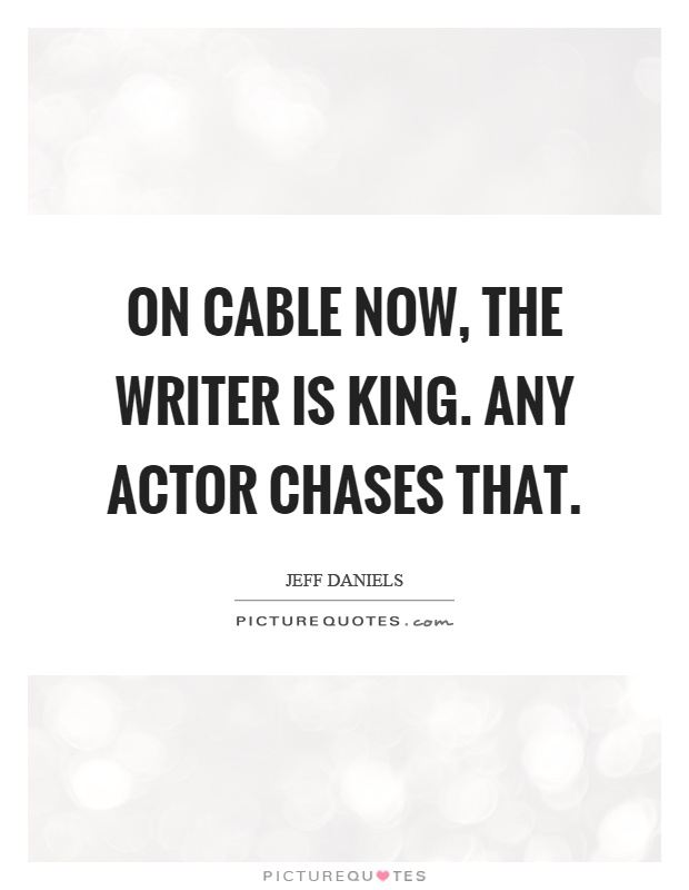 On cable now, the writer is king. Any actor chases that Picture Quote #1
