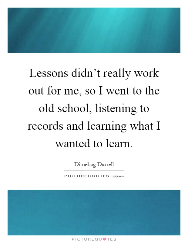 Lessons didn't really work out for me, so I went to the old school, listening to records and learning what I wanted to learn Picture Quote #1