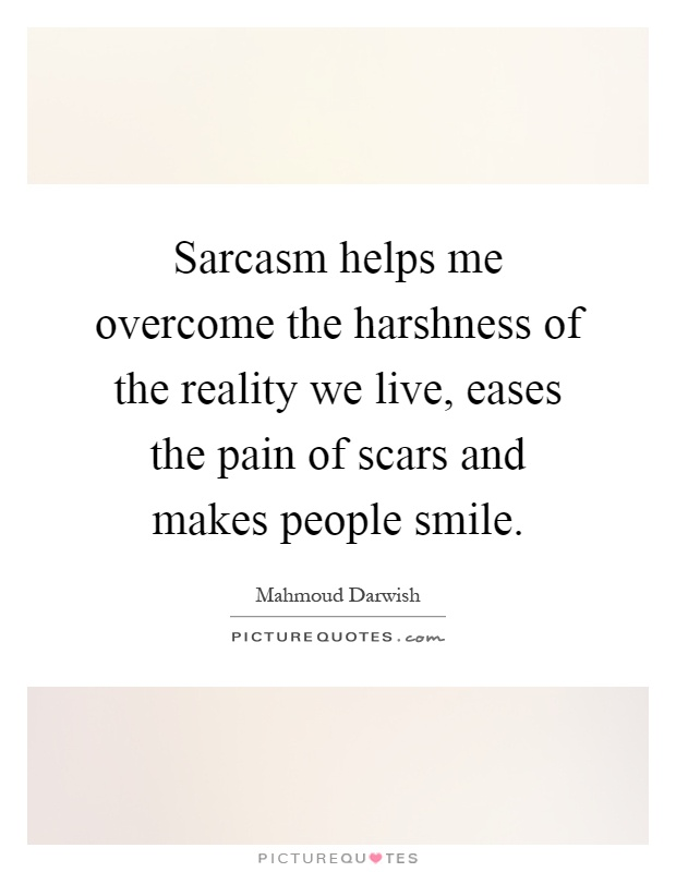 Sarcasm helps me overcome the harshness of the reality we live, eases the pain of scars and makes people smile Picture Quote #1