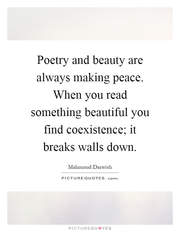 Poetry and beauty are always making peace. When you read something beautiful you find coexistence; it breaks walls down Picture Quote #1