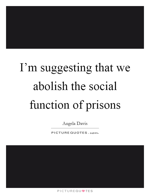 I'm suggesting that we abolish the social function of prisons Picture Quote #1