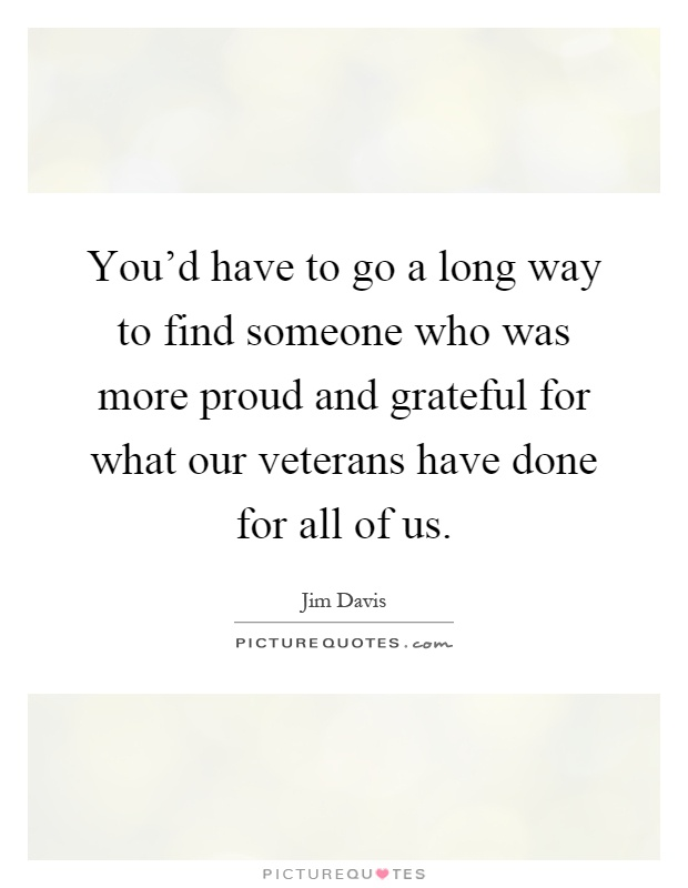 You'd have to go a long way to find someone who was more proud and grateful for what our veterans have done for all of us Picture Quote #1