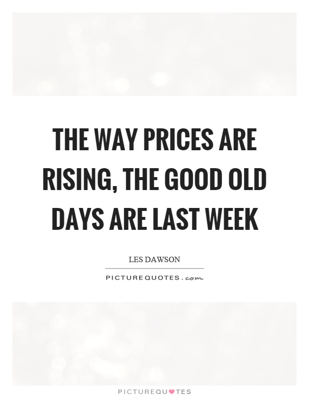 The way prices are rising, the good old days are last week Picture Quote #1