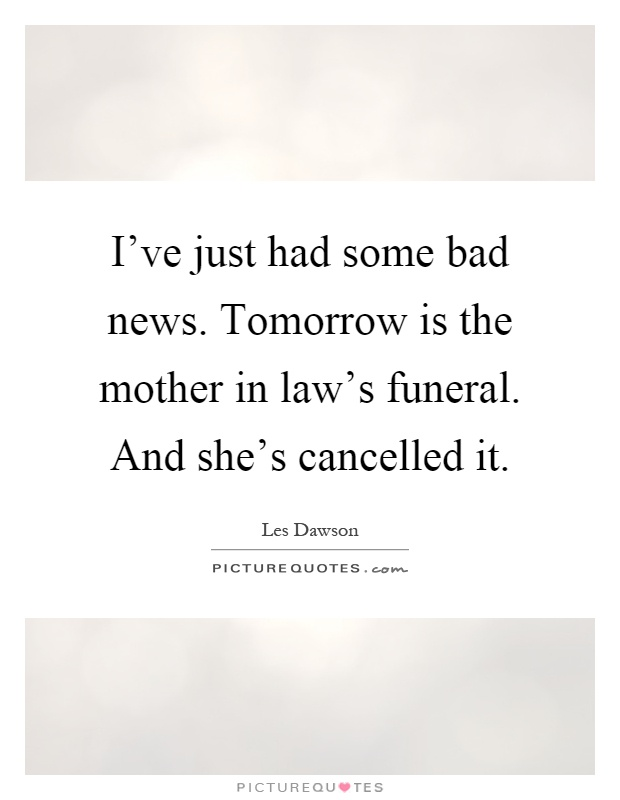 I've just had some bad news. Tomorrow is the mother in law's funeral. And she's cancelled it Picture Quote #1