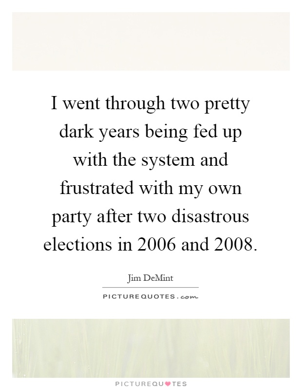 I went through two pretty dark years being fed up with the system and frustrated with my own party after two disastrous elections in 2006 and 2008 Picture Quote #1