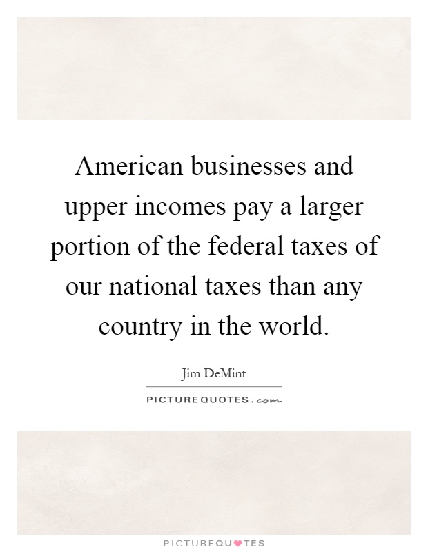American businesses and upper incomes pay a larger portion of the federal taxes of our national taxes than any country in the world Picture Quote #1