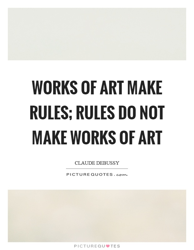 Works of art make rules; rules do not make works of art Picture Quote #1