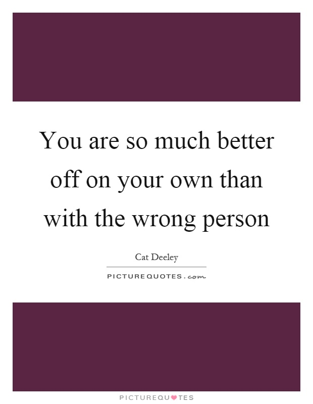 You are so much better off on your own than with the wrong person Picture Quote #1