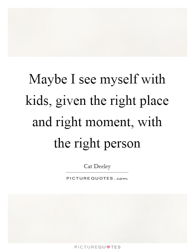 Maybe I see myself with kids, given the right place and right moment, with the right person Picture Quote #1