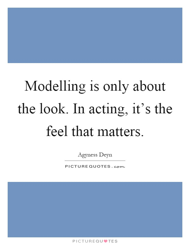 Modelling is only about the look. In acting, it's the feel that matters Picture Quote #1