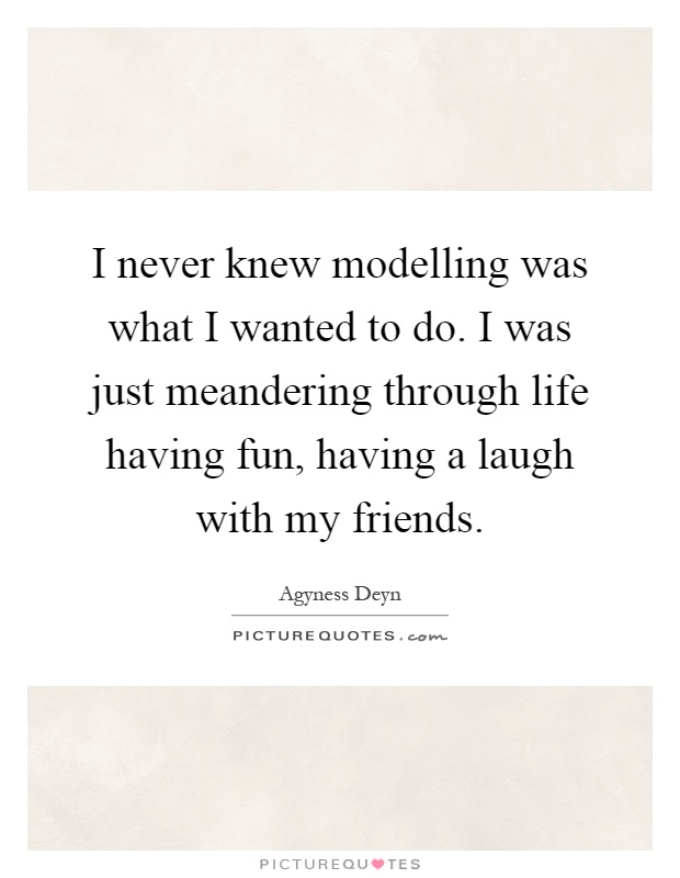 I never knew modelling was what I wanted to do. I was just meandering through life having fun, having a laugh with my friends Picture Quote #1