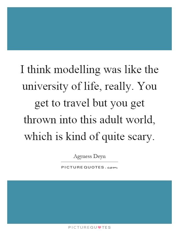 I think modelling was like the university of life, really. You get to travel but you get thrown into this adult world, which is kind of quite scary Picture Quote #1