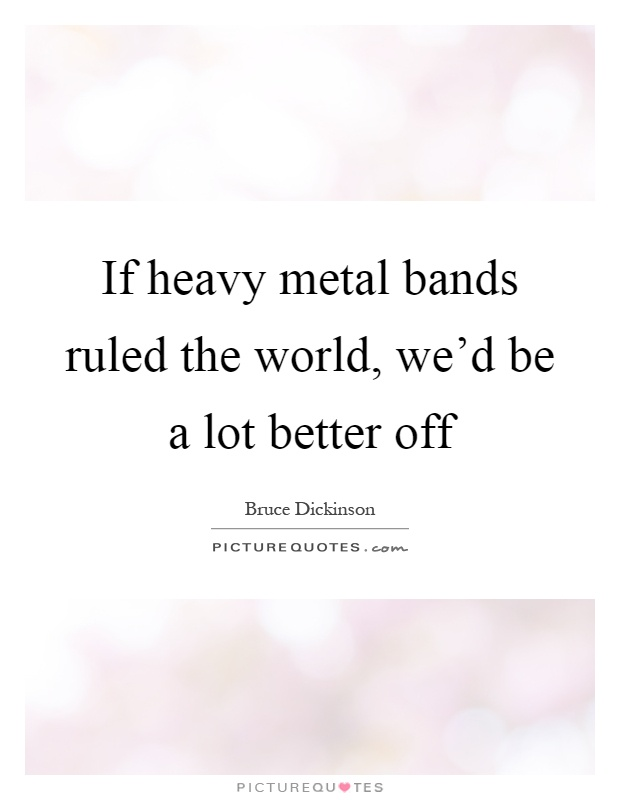 If heavy metal bands ruled the world, we'd be a lot better off Picture Quote #1