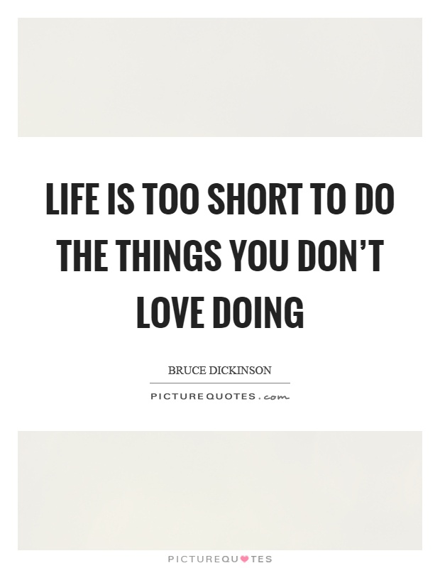 Life is too short to do the things you don't love doing Picture Quote #1