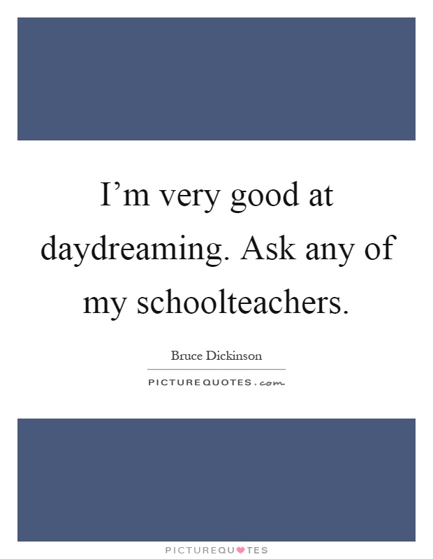 I'm very good at daydreaming. Ask any of my schoolteachers Picture Quote #1