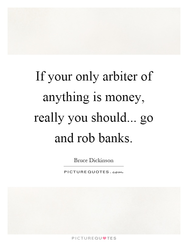 If your only arbiter of anything is money, really you should... go and rob banks Picture Quote #1
