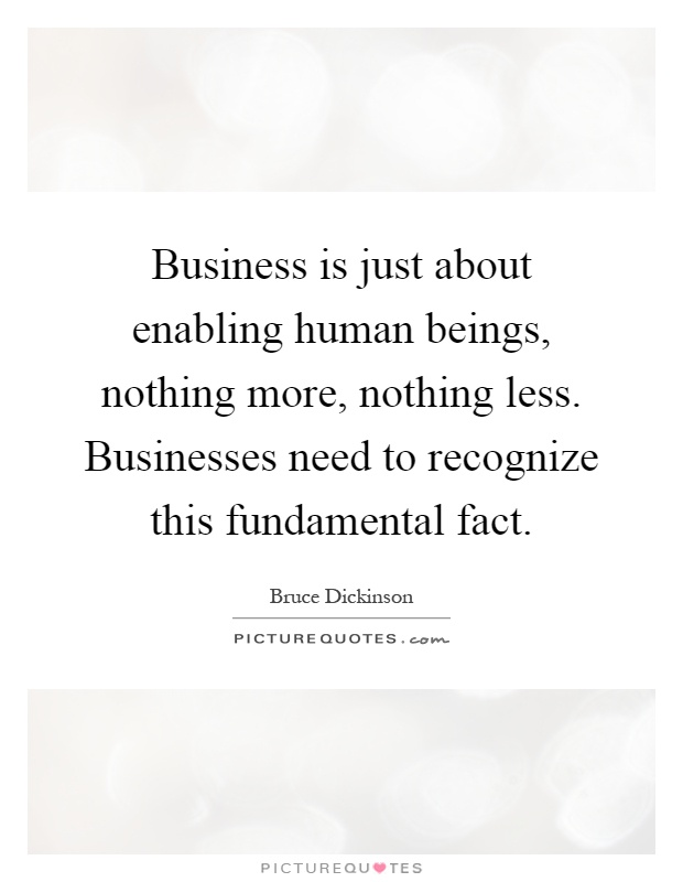 Business is just about enabling human beings, nothing more, nothing less. Businesses need to recognize this fundamental fact Picture Quote #1