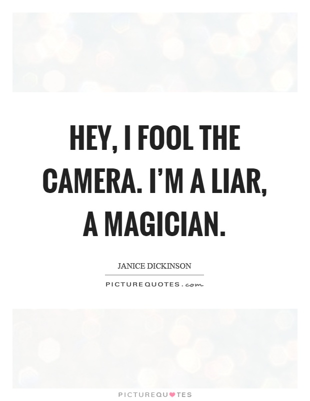Hey, I fool the camera. I'm a liar, a magician Picture Quote #1
