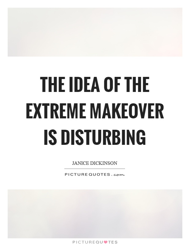 The idea of the extreme makeover is disturbing Picture Quote #1