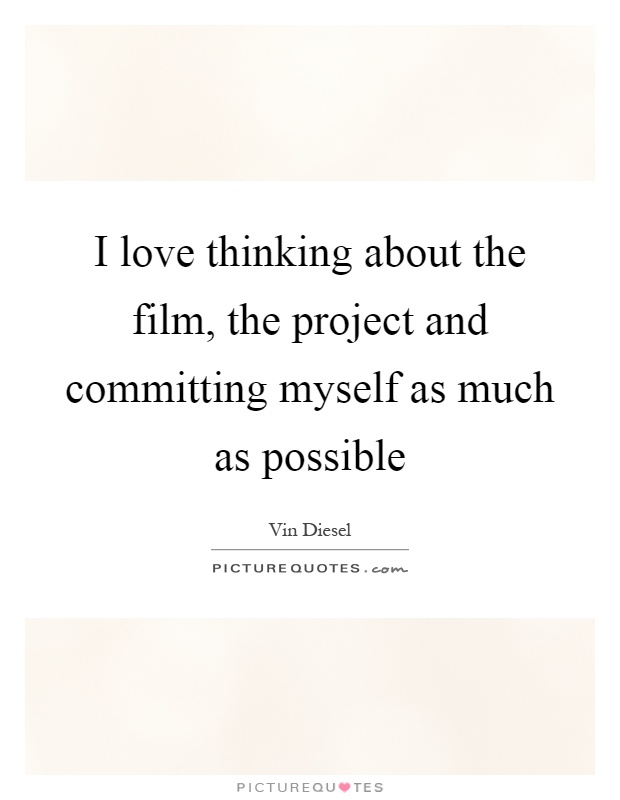 I love thinking about the film, the project and committing myself as much as possible Picture Quote #1
