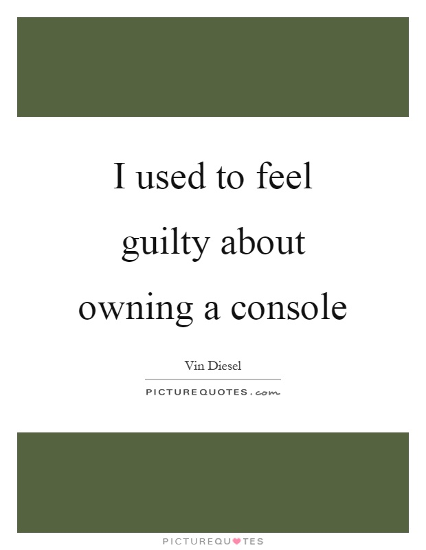 I used to feel guilty about owning a console Picture Quote #1