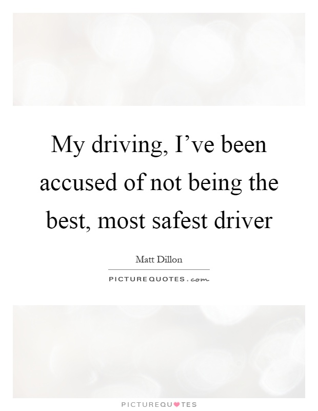 My driving, I've been accused of not being the best, most safest driver Picture Quote #1