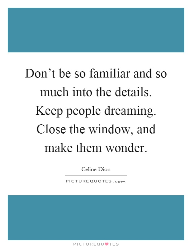 Don't be so familiar and so much into the details. Keep people dreaming. Close the window, and make them wonder Picture Quote #1