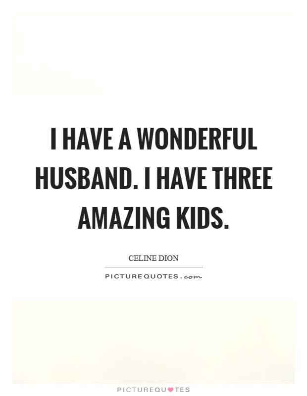 I have a wonderful husband. I have three amazing kids Picture Quote #1