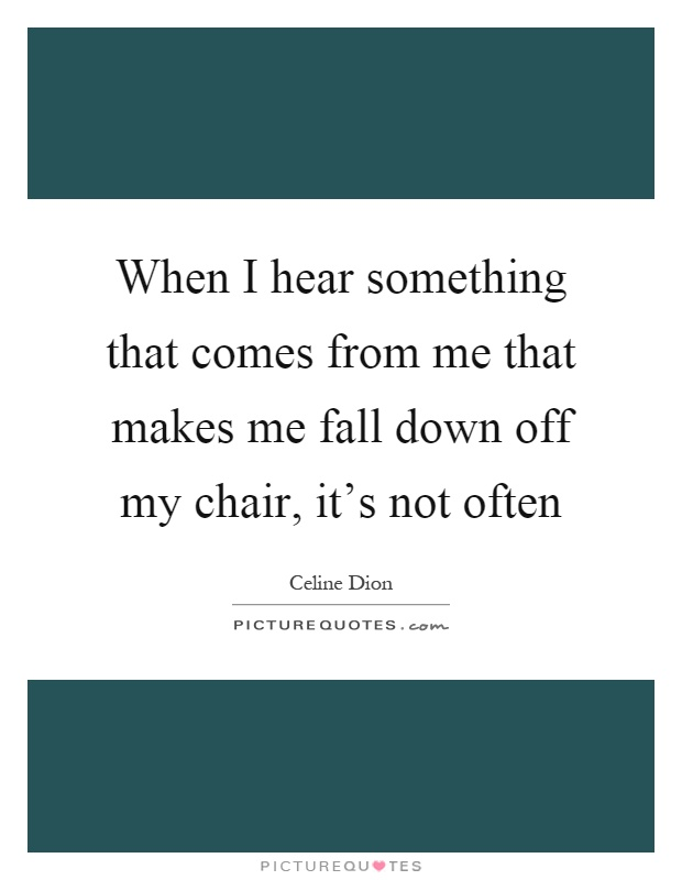When I hear something that comes from me that makes me fall down off my chair, it's not often Picture Quote #1