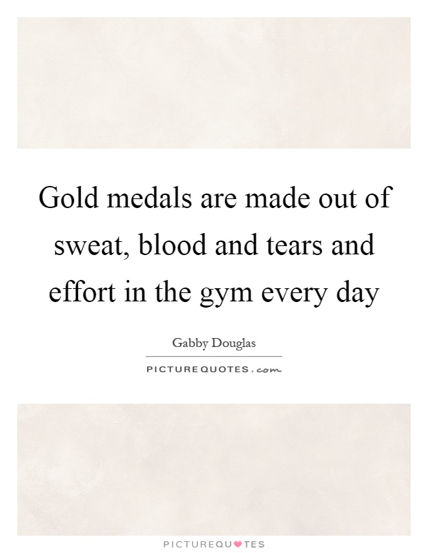 Gold medals are made out of sweat, blood and tears and effort in the gym every day Picture Quote #1