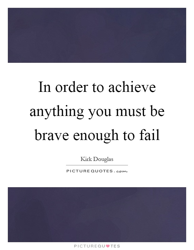 In order to achieve anything you must be brave enough to fail Picture Quote #1