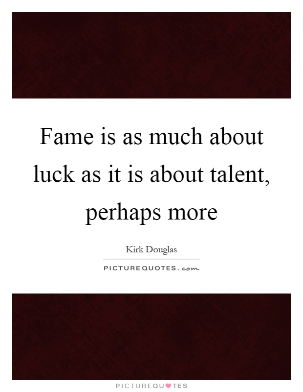 Fame is as much about luck as it is about talent, perhaps more Picture Quote #1