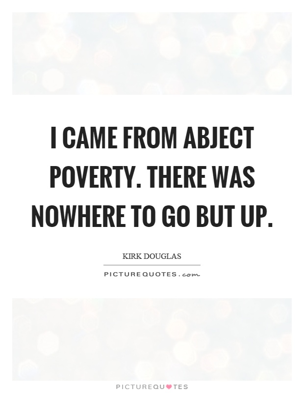 I came from abject poverty. There was nowhere to go but up Picture Quote #1