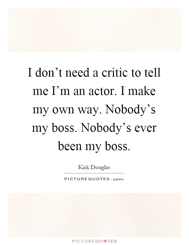 I don't need a critic to tell me I'm an actor. I make my own way. Nobody's my boss. Nobody's ever been my boss Picture Quote #1