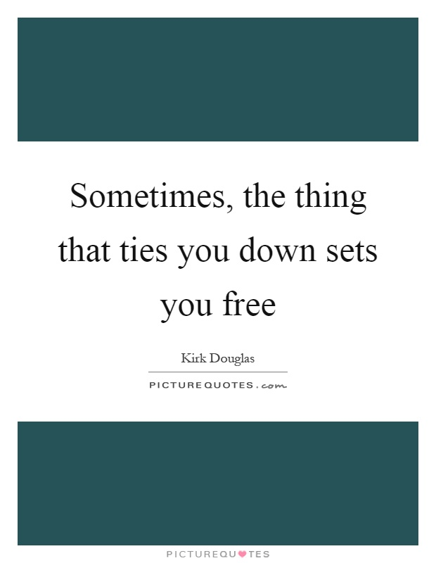 Sometimes, the thing that ties you down sets you free Picture Quote #1