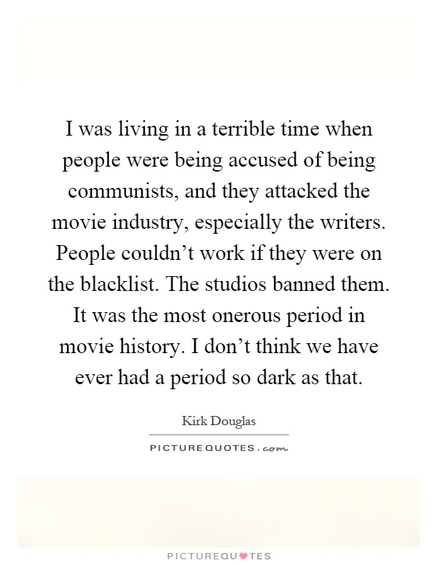 I was living in a terrible time when people were being accused of being communists, and they attacked the movie industry, especially the writers. People couldn't work if they were on the blacklist. The studios banned them. It was the most onerous period in movie history. I don't think we have ever had a period so dark as that Picture Quote #1