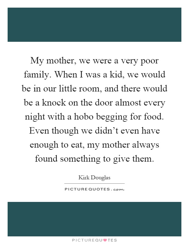 My mother, we were a very poor family. When I was a kid, we would be in our little room, and there would be a knock on the door almost every night with a hobo begging for food. Even though we didn't even have enough to eat, my mother always found something to give them Picture Quote #1